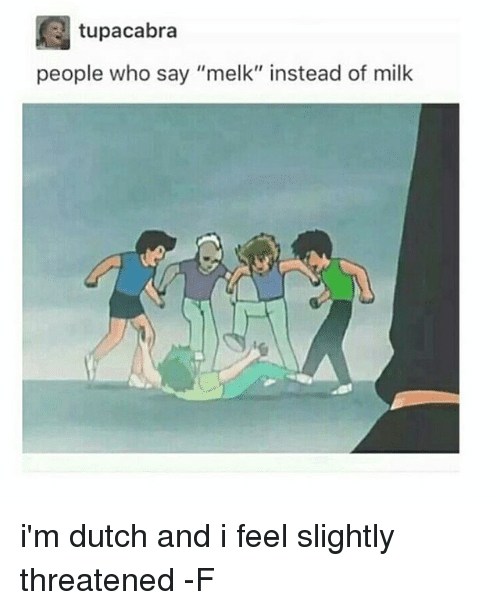 "Dutches: tupacabra  people who say ""melk"" instead of milk i'm dutch and i feel slightly threatened -F"