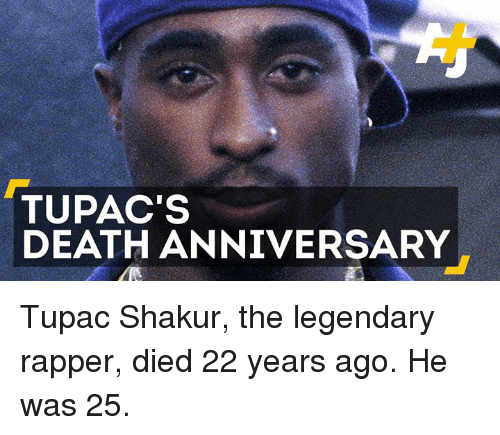 Tupac Shakur: TUPAC'S  DEATH ANNIVERSARY Tupac Shakur, the legendary rapper, died 22 years ago. He was 25.
