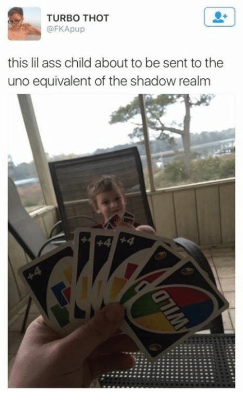Ass, Thot, and Uno: TURBO THOT  @FKApup  this lil ass child about to be sent to the  uno equivalent of the shadow realm  44 54