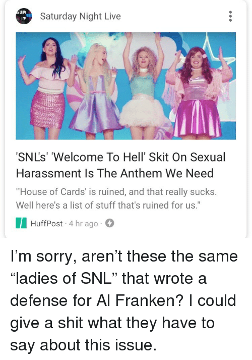 "Saturday Night Live: TURDA  LIVE  Saturday Night Live  SNL's' 'Welcome To Hell' Skit On Sexual  Harassment Is The Anthem We Need  House of Cards' is ruined, and that really sucks.  Well here's a list of stuff that's ruined for us.""  HuffPost-4 hr ago <p>I'm sorry, aren't these the same ""ladies of SNL"" that wrote a defense for Al Franken? I could give a shit what they have to say about this issue.</p>"