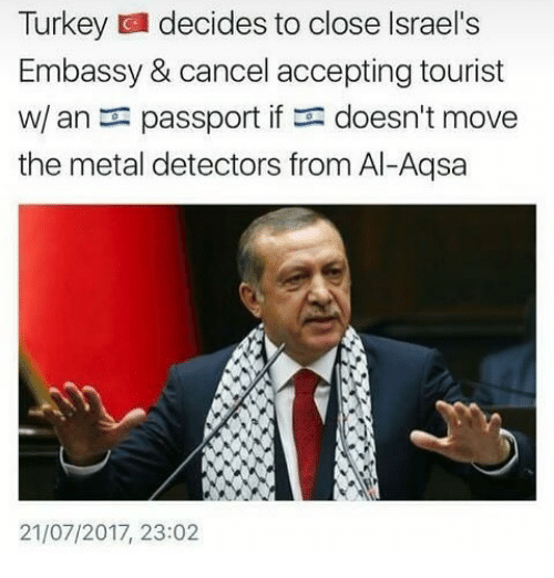 Turkeyism: Turkey decides to close Israel's  Embassy & cancel accepting tourist  w/ an passport if doesn't move  the metal detectors from Al-Aqsa  21/07/2017, 23:02