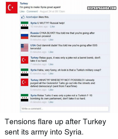 Cyka Blyat: Turkey  I'm going to make Syria great again!  DISPROPAGANDA!COM  Like Comment August 24 at 09:13am  D Azerbaijan likes this.  Syria UWUT?!? Russial help!  10 minutes ago Like  Russia CYKA BLYAT! You told me that you're going after  American proxies!  9 minutes ago Like  EE USA God dammit dudel You told me you're going after ISIS  terrorists  8 minutes ago Like  Turkey Relax guys, it was only a joke not a barrel bomb, don't  take it so hard.  7 minutes ago Like  Syria Haha, very funny, oh look is that a Turkish military coup?  6 minutes ago Like  Turkey WHAT?!? WHERE?!? NOT POSSIBLE! already  purged all the Gulenists! Turks go out into the streets and  defend democracy! (sent from FaceTime)  5 minutes ago Like  Syria Relax Turks it was only a joke not a Turkish F-16  bombing its own parliament, don't take it so hard.  4 minutes ago Like  Write a comment... Tensions flare up after Turkey sent its army into Syria.
