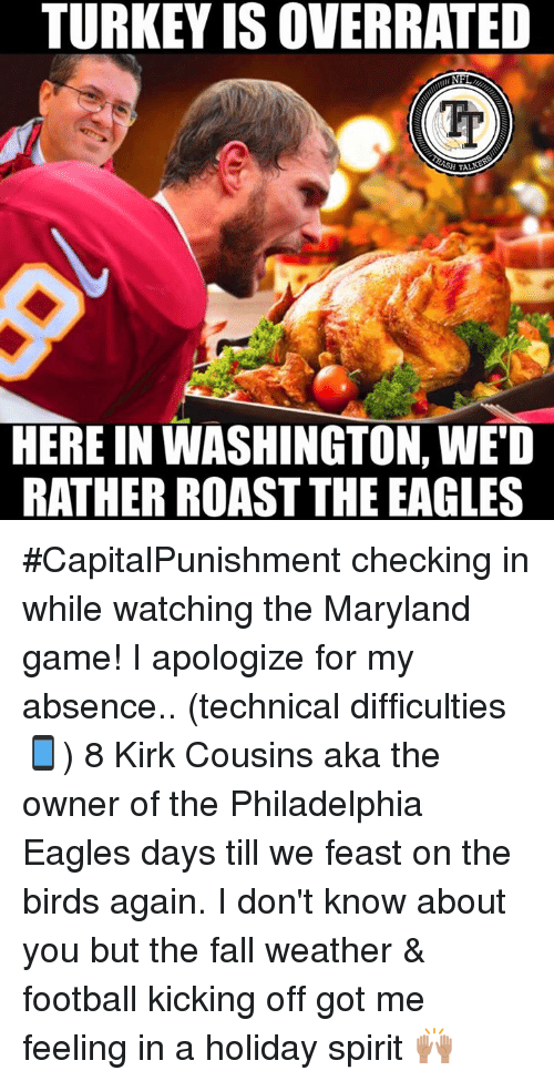 Turkeyism: TURKEY IS OVERRATED  Tr  HERE IN WASHINGTON, WED  RATHER ROAST THE EAGLES #CapitalPunishment checking in while watching the Maryland game! I apologize for my absence.. (technical difficulties📱) 8 Kirk Cousins aka the owner of the Philadelphia Eagles days till we feast on the birds again. I don't know about you but the fall weather & football kicking off got me feeling in a holiday spirit 🙌🏽