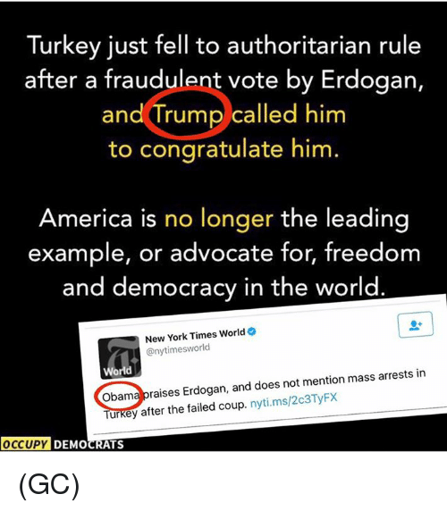 America, Memes, and New York: Turkey just fell to authoritarian rule  after a fraudulent vote by Erdogan,  and Trump called him  to congratulate him  America is no longer the leading  example, or advocate for, freedom  and democracy in the world  New York Times World  @nytimess world  World  mention mass arrests in  obama raises Erdogan, and does not Turkey after the failed coup  nyti.ms/203TyFx  OCCUPY DEMOCRATS (GC)