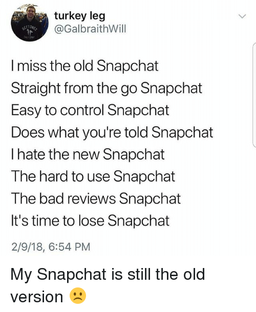 Bad, Memes, and Snapchat: turkey le!g  @GalbraithWill  I miss the old Snapchat  Straight from the go Snapchat  Easy to control Snapchat  Does what you're told Snapchat  I hate the new Snapchat  The hard to use Snapchat  The bad reviews Snapchat  It's time to lose Snapchat  2/9/18, 6:54 PM My Snapchat is still the old version ☹