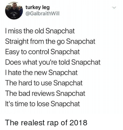 New Snapchat: turkey leg  @GalbraithWill  CALE DR  I miss the old Snapchat  Straight from the go Snapchat  Easy to control Snapchat  Does what you're told Snapchat  I hate the new Snapchat  The hard to use Snapchat  The bad reviews Snapchat  It's time to lose Snapchat The realest rap of 2018