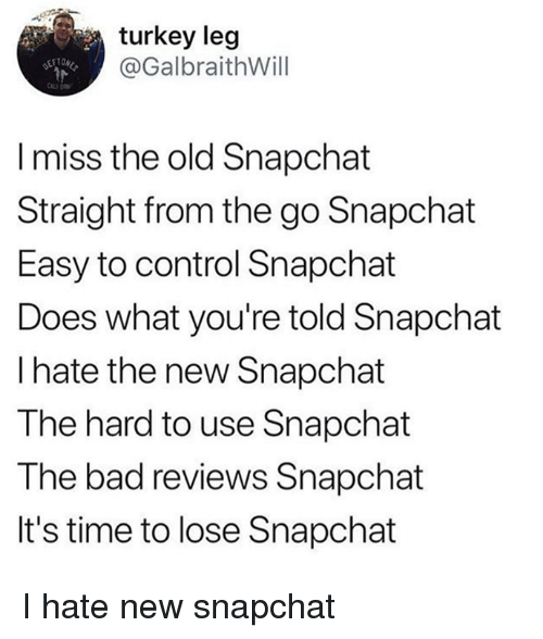 Bad, Snapchat, and Control: turkey leg  @GalbraithWill  l miss the old Snapchat  Straight from the go Snapchat  Easy to control Snapchat  Does what you're told Snapchat  I hate the new Snapchat  The hard to use Snapchat  The bad reviews Snapchat  It's time to lose Snapchat I hate new snapchat