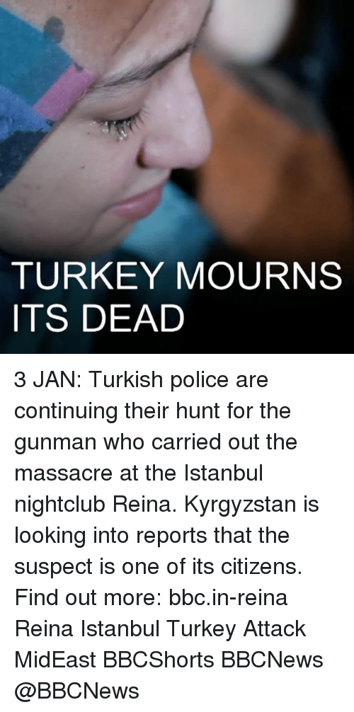 Massacreing: TURKEY MOURNS  ITS DEAD ​3 JAN: Turkish police are continuing their hunt for the gunman who carried out the massacre at the Istanbul nightclub Reina. Kyrgyzstan is looking into reports that the suspect is one of its citizens. Find out more: bbc.in-reina Reina Istanbul Turkey Attack MidEast BBCShorts BBCNews @BBCNews