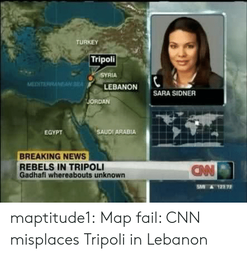 tripoli: TURKEY  Tripoli  SYRIA  LEBANON  SARA SIDNER  ORDAN  EGYPT  SAUDI ARABIA  BREAKING NEWS  REBELS IN TRIPOLI  Gadhafi whereabouts unknown  ANN  SAT 12772 maptitude1:  Map fail: CNN misplaces Tripoli in Lebanon