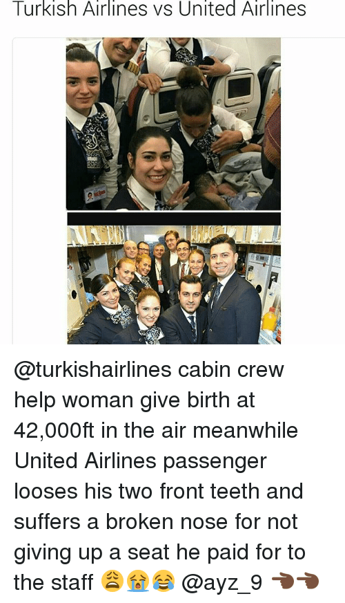 looses: Turkish Airlines vs United Airlines @turkishairlines cabin crew help woman give birth at 42,000ft in the air meanwhile United Airlines passenger looses his two front teeth and suffers a broken nose for not giving up a seat he paid for to the staff 😩😭😂 @ayz_9 👈🏿👈🏿