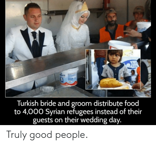 turkish: Turkish bride and groom distribute food  to 4,000 Syrian refugees instead of their  guests on their wedding day. Truly good people.
