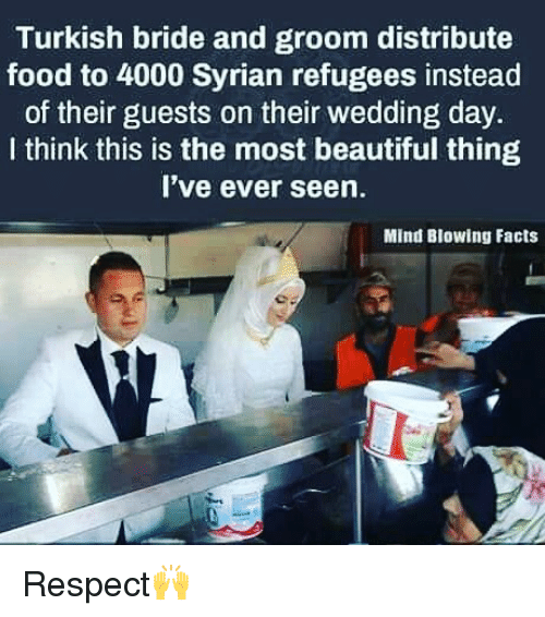 Beautiful, Facts, and Food: Turkish bride and groom distribute  food to 4000 Syrian refugees instead  of their guests on their wedding day.  I think this is the most beautiful thing  I've ever seen.  Mind Blowing Facts Respect🙌