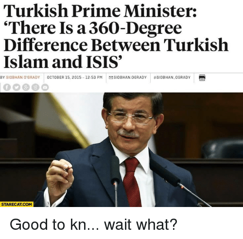 """Grady: Turkish Prime Minister:  """"There Is a 360-Degree  Difference Between Turkish  Islam and ISIS  BY SIOBHAN O GRADY  OCTOBER 15, 2015 12:53 PM  MSIOBHAN.0GRADY RSIOBHAN-0GRADY  STARECAT COM Good to kn... wait what?"""
