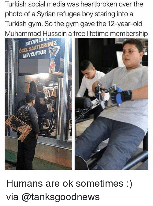 Gym, Social Media, and Free: Turkish social media was heartbroken over the  photo of a Syrian refugee boy staring into a  Turkish gym. So the gym gave the 12-year-old  Muhammad Hussein a free lifetime membership  BAYAN  ÖXEL SAATLERIMiZ  MEVCUTTUR Humans are ok sometimes :) via @tanksgoodnews