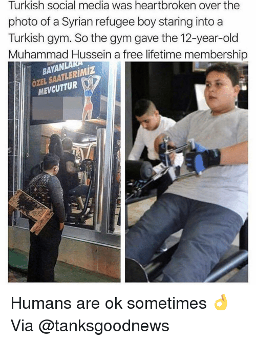 turkish: Turkish social media was heartbroken over the  photo of a Syrian refugee boy staring into a  Turkish gym. So the gym gave the 12-year-old  Muhammad Hussein a free lifetime membership  BAYAN  ÖZEL SAATLERIMİZ  MEVCUTTUR Humans are ok sometimes 👌 Via @tanksgoodnews
