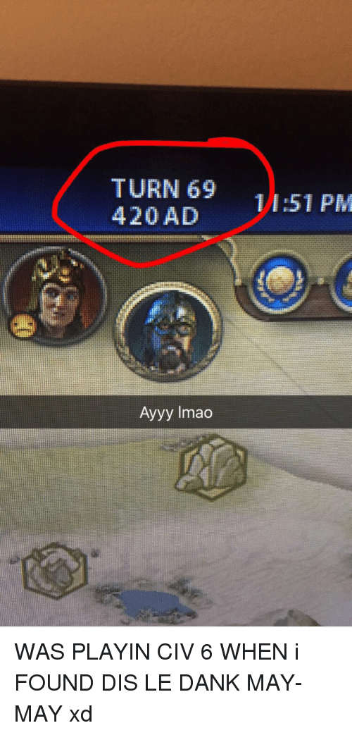 Le Dank: TURN 69  420 AD  Ayyy lmao  11:51 PM WAS PLAYIN CIV 6 WHEN i FOUND DIS LE DANK MAY-MAY xd