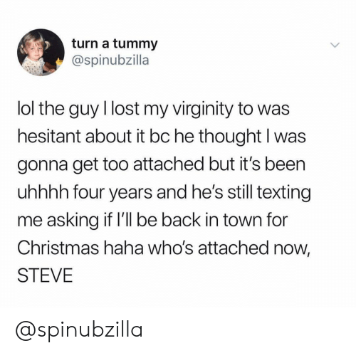 Uhhhh: turn a tummy  @spinubzilla  lol the guy I lost my virginity to was  hesitant about it bc he thought I was  gonna get too attached but it's been  uhhhh four years and he's still texting  me asking if l'l be back in town for  Christmas haha who's attached now,  STEVE @spinubzilla
