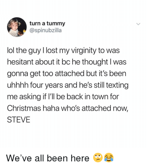 Uhhhh: turn a tummy  @spinubzilla  lol the guy llost my virginity to was  hesitant about it bc he thought l was  gonna get too attached but it's been  uhhhh four years and he's still texting  me asking it I'll be back in town for  Christmas haha who's attached now,  STEVE We've all been here 🙄😂