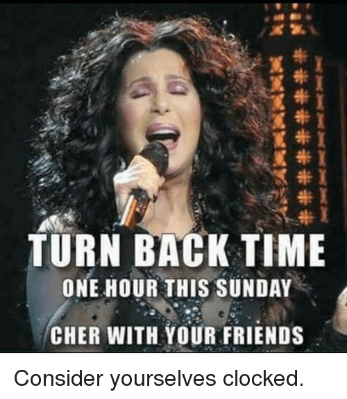 Clocked: TURN BACK TIME  ONE HOUR THIS SUNDAY  CHER WITH YOUR FRIENDS Consider yourselves clocked.