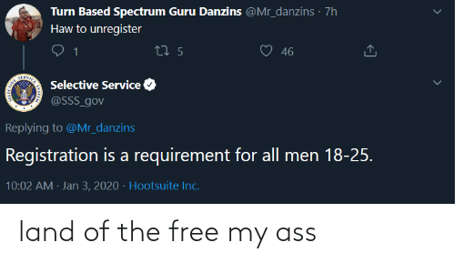 Inc: Turn Based Spectrum Guru Danzins @Mr_danzins · 7h  Haw to unregister  46  27 5  SERVICE  Selective Service  @SSS_gov  Replying to @Mr_danzins  Registration is a requirement for all men 18-25.  10:02 AM · Jan 3, 2020 · Hootsuite Inc. land of the free my ass