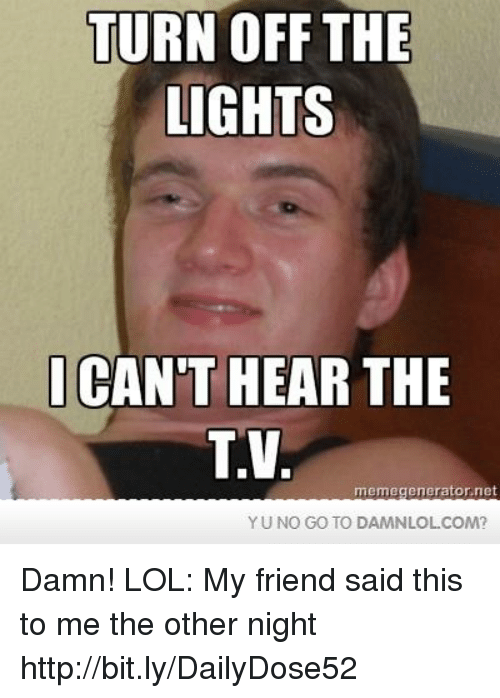 yuno: TURN OFF THE  LIGHTS  CANT HEAR THE  TV  memegeneratornet  YUNO GO TO DAMNLOL COM? Damn! LOL: My friend said this to me the other night  http://bit.ly/DailyDose52