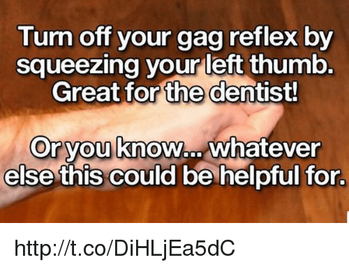 memes: Turn off your  gag reflex by  squeezing your left thumb.  Great for the dentist!  Or you  know  whatever  else this could be helpful for. http://t.co/DiHLjEa5dC