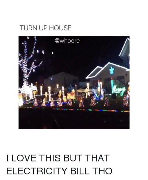 Turn up: TURN UP HOUSE  @whoere I LOVE THIS BUT THAT ELECTRICITY BILL THO
