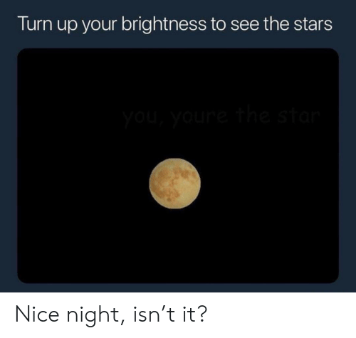 Turn up: Turn up your brightness to see the stars Nice night, isn't it?