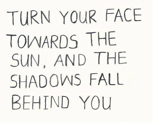 Fall, Sun, and The Sun: TURN YOUR FACE  TOWARDS THE  SUN, AND THE  SHADOWS FALL  BEHIND YOu