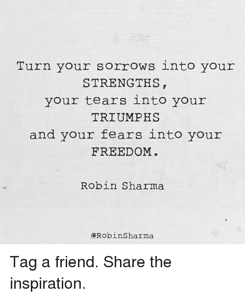 Memes, Freedom, and Inspiration: Turn your sorrows into your  STRENGTHS  your tears into your  TRIUMPHS  and your fears into your  FREEDOM  Robin Sharma  Robin Sharma Tag a friend. Share the inspiration.