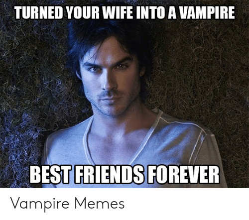 Funny Vampire Memes: TURNED YOUR WIFE INTO A VAMPIRE  BEST FRIENDS FOREVER Vampire Memes