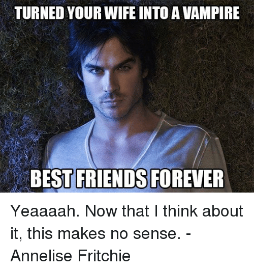 Vampirism: TURNED YOUR WIFE INTO A VAMPIRE  BEST FRIENDS FOREVER Yeaaaah. Now that I think about it, this makes no sense.   - Annelise Fritchie