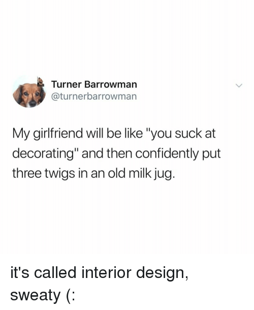 "Be Like, Relatable, and Girlfriend: Turner Barrowman  @turnerbarrowman  My girlfriend will be like ""you suck at  decorating"" and then confidently put  three twigs in an old milk jug it's called interior design, sweaty (:"