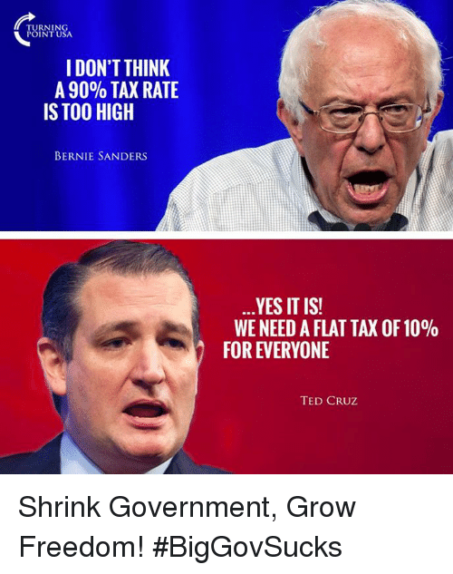 Bernie Sanders, Memes, and Ted: TURNIN  POINT USA  I DON'T THINK  A 90% TAX RATE  IS TOO HIGH  BERNIE SANDERS  YES IT IS!  WE NEED AFLAT TAX OF 10%  FOR EVERYONE  TED CRUZ Shrink Government, Grow Freedom! #BigGovSucks