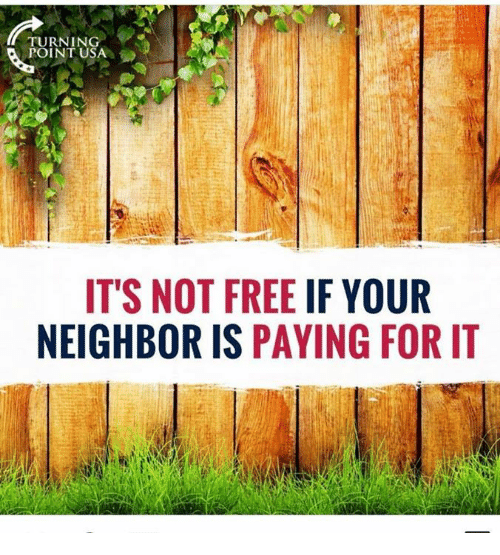 Memes, Free, and Turnin: TURNIN  POINT USA  ITS NOT FREE IF YOUR  NEIGHBOR IS PAYING FOR IT