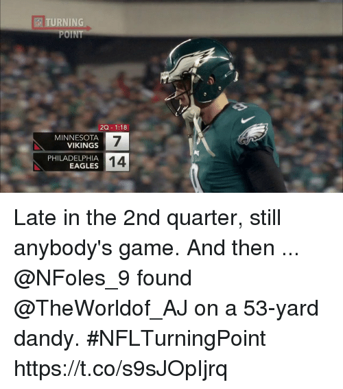Minnesota Vikings: TURNING  POINT  ESI  ZQ- 1:18  MINNESOTA  VIKINGS  7  14  PHILADELPHIA  EAGLES Late in the 2nd quarter, still anybody's game. And then ...  @NFoles_9 found @TheWorldof_AJ on a 53-yard dandy. #NFLTurningPoint https://t.co/s9sJOpIjrq