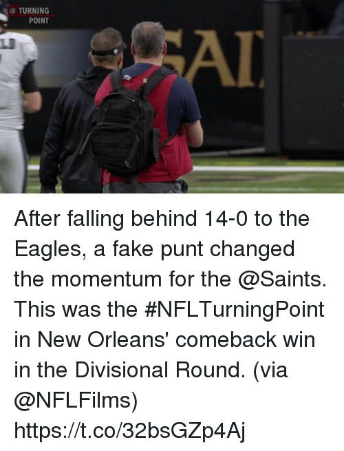 punt: TURNING  POINT  LI After falling behind 14-0 to the Eagles, a fake punt changed the momentum for the @Saints.  This was the #NFLTurningPoint in New Orleans' comeback win in the Divisional Round. (via @NFLFilms) https://t.co/32bsGZp4Aj
