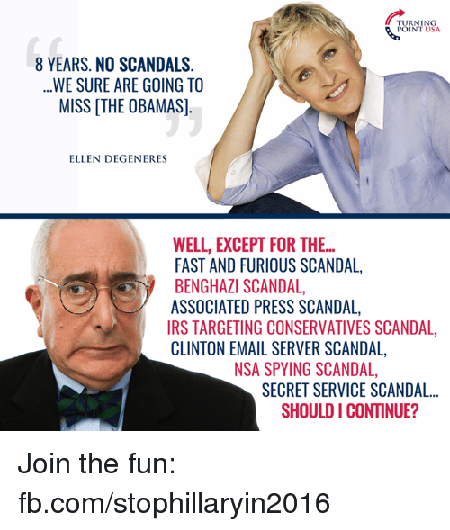 Ellen Degenerates: TURNING  POINT USA  8 YEARS. NO SCANDALS  WE SURE ARE GOING TO  MISS THE OBAMAS]  ELLEN DEGENERES  WELL, EXCEPT FOR THE...  FAST AND FURIOUS SCANDAL,  BENGHAZI SCANDAL  ASSOCIATED PRESS SCANDAL,  IRS TARGETING CONSERVATIVES SCANDAL,  CLINTON EMAIL SERVER SCANDAL,  NSA SPYING SCANDAL,  SECRET SERVICE SCANDAL...  SHOULD I CONTINUE? Join the fun: fb.com/stophillaryin2016