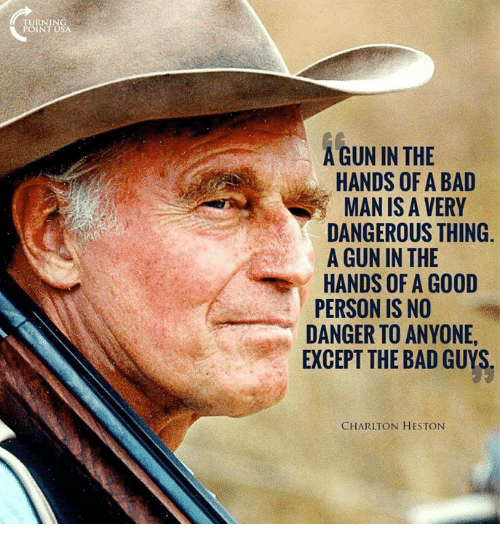 Bad, Memes, and Good: TURNING  POINT USA  A GUN IN THE  HANDS OF A BAD  MAN IS A VERY  DANGEROUS THING.  A GUN IN THE  HANDS OF A GOOD  PERSON IS NO  DANGER TO ANYONE,  EXCEPT THE BAD GUYS  CHARLTON HESTON