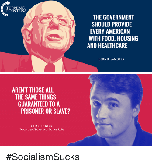 Bernie Sander: TURNING  POINT USA  ARENT THOSE ALL  THE SAME THINGS  GUARANTEED TO A  PRISONER OR SLAVE?  CHARLIE KIRK  FOUNDER. TURNING POINT USA.  THE GOVERNMENT  SHOULD PROVIDE  EVERY AMERICAN  WITH FOOD, HOUSING  AND HEALTHCARE  BERNIE SANDERS #SocialismSucks