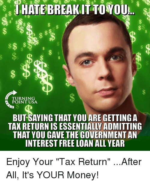 """Tax Return: TURNING  POINT USA  BUT SAYING THAT YOU ARE GETTING A  TAX RETURN IS ESSENTIALLY ADMITTING  THAT YOU GAVE THE GOVERNMENT AN  INTEREST FREE LOAN ALL YEAR Enjoy Your """"Tax Return""""   ...After All, It's YOUR Money!"""