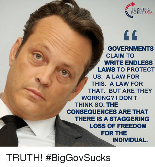 Memes, Individualism, and 🤖: TURNING  POINT USA  GOVERNMENTS  CLAIM TO  WRITE ENDLESS  LAWS TO PROTECT  US. A LAW FOR  THIS. A LAW FOR  THAT. BUT ARE THEY  WORKING? I DON'T  THINK SO. THE  CONSEQUENCES ARE THAT  THERE IS A STAGGERING  LOSS OF FREEDOM  FOR THE  INDIVIDUAL. TRUTH! #BigGovSucks