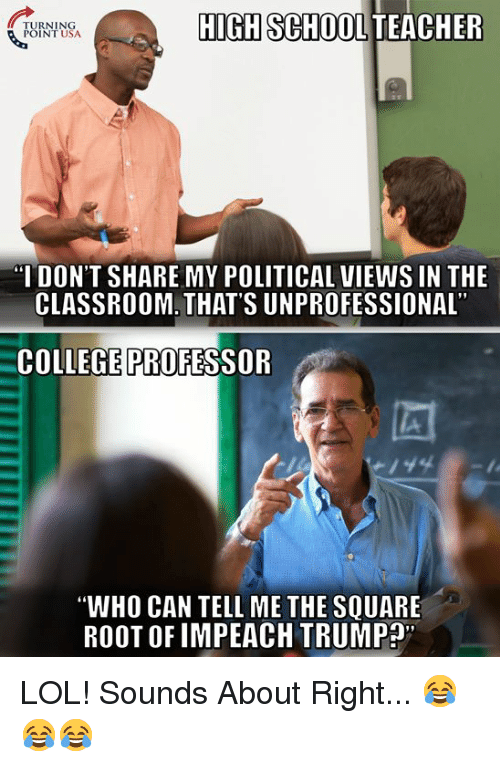 """College, Lol, and Memes: TURNING  POINT USA  HIGH SCHOOL TEACHER  I DON'T SHARE MY POLITICAL VIEWS IN THE  CLASSROOM. THAT'S UNPROFESSIONAL  COLLEGE PROFESSOR  """"WHO CAN TELL ME THE SQUARE  ROOT OF IMPEACH TRUMP"""" LOL! Sounds About Right... 😂😂😂"""