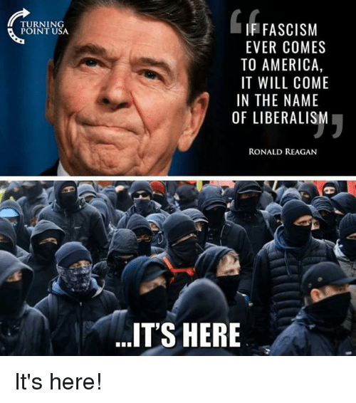 America, Memes, and Fascism: TURNING  POINT USA  IF FASCISM  EVER COMES  TO AMERICA,  IT WILL COME  IN THE NAME  OF LIBERALIS  RONALD REAGAN  IT'S HERE It's here!