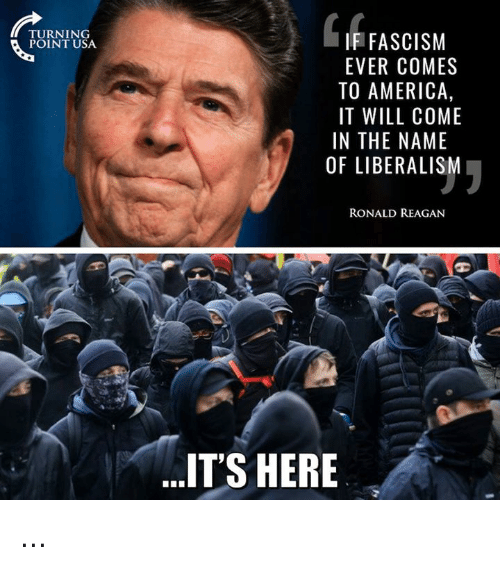 America, Memes, and Fascism: TURNING  POINT USA  IF FASCISM  EVER COMES  TO AMERICA,  IT WILL COME  IN THE NAME  OF LIBERALISM  RONALD REAGAN  IT'S HERE ...