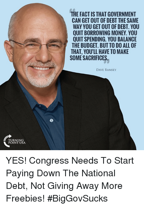Memes, Money, and Budget: TURNING  POINT USA  THE FACT IS THATGOVERNMENT  CAN GET OUT OF DEBT THESAME  WAY YOU GET OUT OF DEBT YOU  QUIT BORROWING MONEY. YOU  QUITSPENDING. YOU BALANCE  THE BUDGET. BUT TO DO ALL OF  THAT, YOULL HAVE TO MAKE  SOME SACRIFICES.  DAVE RAMSEY YES! Congress Needs To Start Paying Down The National Debt, Not Giving Away More Freebies! #BigGovSucks