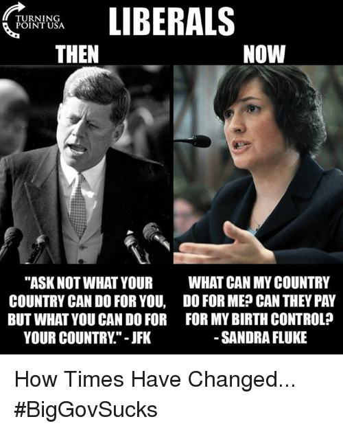 "Memes, Control, and Birth Control: TURNING  POINT USA  THEN  NOW  ""ASK NOT WHAT YOUR  COUNTRY CAN DO FOR YOU,  BUT WHAT YOU CAN DO FOR  YOUR COUNTRY."" - JFK  WHAT CAN MY COUNTRY  DO FOR ME? CAN THEY PAY  FOR MY BIRTH CONTROL?  SANDRA FLUKE How Times Have Changed... #BigGovSucks"