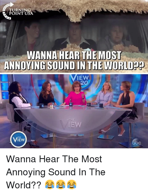 The View: TURNING  POINT USA  WANNA HEAR THE MOST  ANNOYING SOUND IN THE WORLDp9  IEW  20  THE  VIEW Wanna Hear The Most Annoying Sound In The World?? 😂😂😂