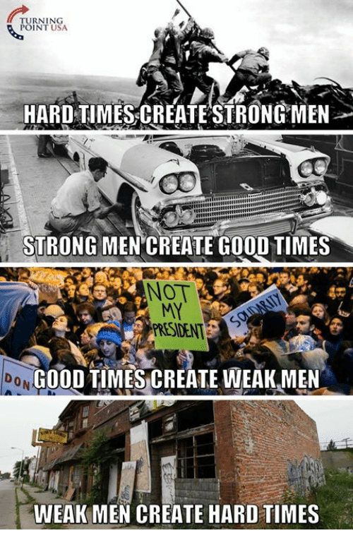 Memes, Good, and Strong: TURNINSA  POINT USA  HARD TIMES CREATE STRONGMEN  STRONG MEN CREATE GOOD TIMES  40  NOT  MY  PRESIDENT  0 N  GOODTIMESCREATE WEAK MEN  WEAK MEN CREATE HARD TIMES