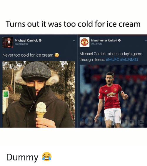 Dummie: Turns out it was too cold for ice cream  Michael Carrick O  Manchester United  @Man Utd  @carras16  Michael Carrick misses today's game  Never too cold for ice cream  through illness  #MUFC #MUNMID  CHEVROLET Dummy 😂